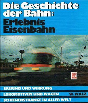 Die Geschichte der Bahn: Erlebnis Eisenbahn: Ereignis und Wirkung - Lokomotiven und Wagen - Schienenstränge in aller Welt